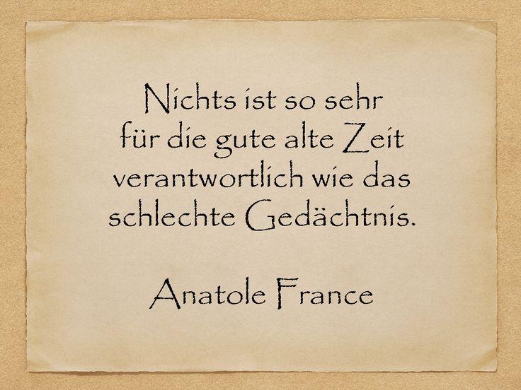 Nichts ist so sehr für die gute alte Zeit verantwortlich wie das schlechte Gedächtnis.  Anatole France  http://zumgeburtstag.org/geburtstagssprueche/nichts-ist-so-sehr/
