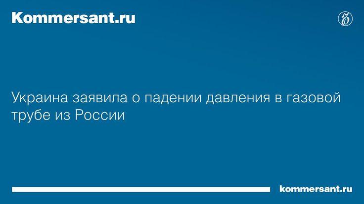 Украина заявила о падении давления в газовой трубе из России - Коммерсантъ