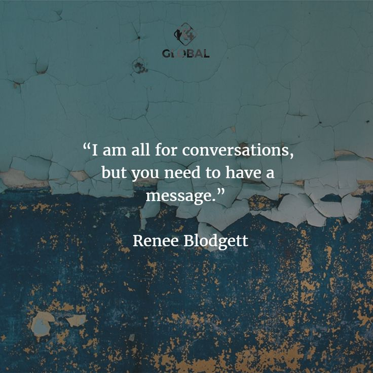 I am all for conversations, but you need to have a message.
