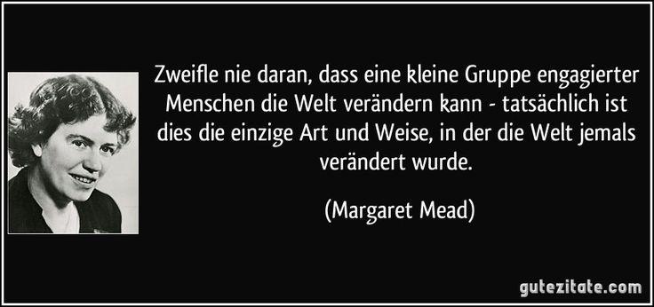 Zweifle nie daran, dass eine kleine Gruppe engagierter Menschen die Welt verändern kann - tatsächlich ist dies die einzige Art und Weise, in der die Welt jemals verändert wurde. (Margaret Mead)