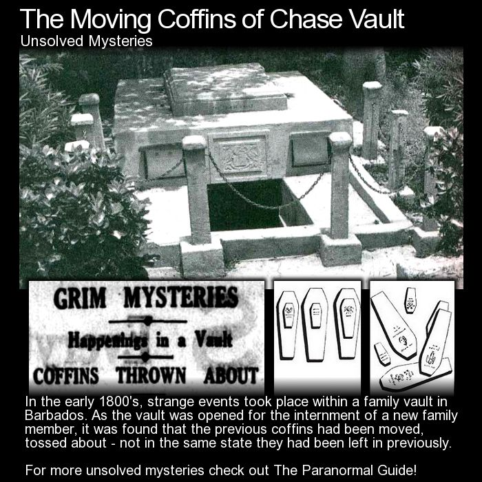 The Moving Coffins of Chase Vault. Here is an interesting burial vault in which the coffins were found to be moved everytime it was opened. Head to this link to learn more: http://www.theparanormalguide.com/blog/the-moving-coffins-of-chase-vault