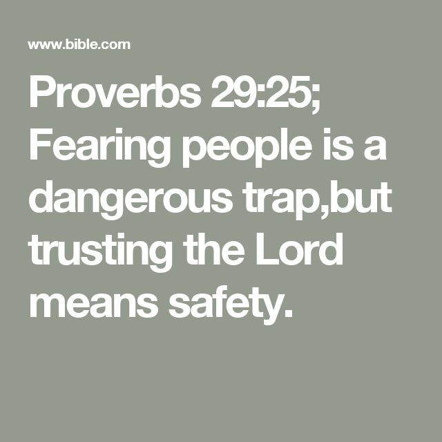 Proverbs 29:25; Fearing people is a dangerous trap,but trusting the Lord means safety.