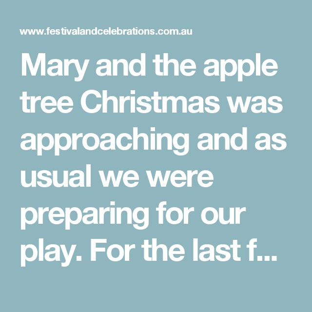 Mary and the apple tree  Christmas was approaching and as usual we were preparing for our play. For the last few years I had had the honour of playing Joseph and was always happy to be partnered with a new and beautiful Mary.  Our school had students from two adjacent villages, Unterbach and Unterheid and we in Unterbach were to host the final rehearsal.  Dressed in our costumes, we waited for the students from Unterheid to arrive. Finally someone came up with the idea that we should meet…