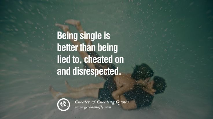 Being single is better than being lied to, cheated on and disrespected. 60 Quotes On Cheating Boyfriend And Lying Husband