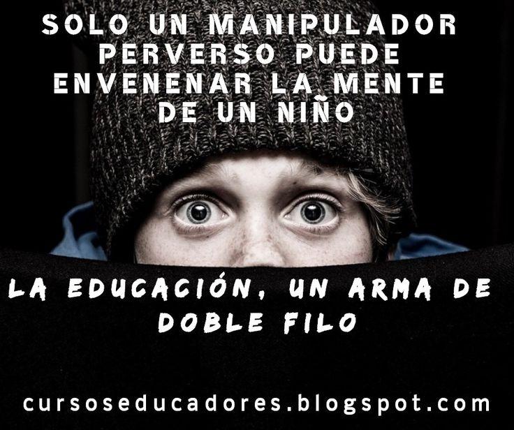 Solo un manipulador perverso puede envenenar la mente de un niño. La educación, un arma de doble filo. https://cursoseducadores.blogspot.com.es   #educadoras #educacionsocial #educadores  #educacioninfantil #integradorasocial #integracionsocial