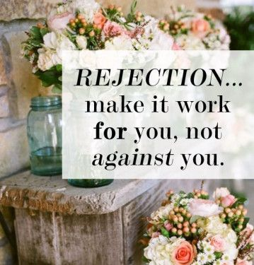 REJECTION   Make it work FOR you, not AGAINST you.
