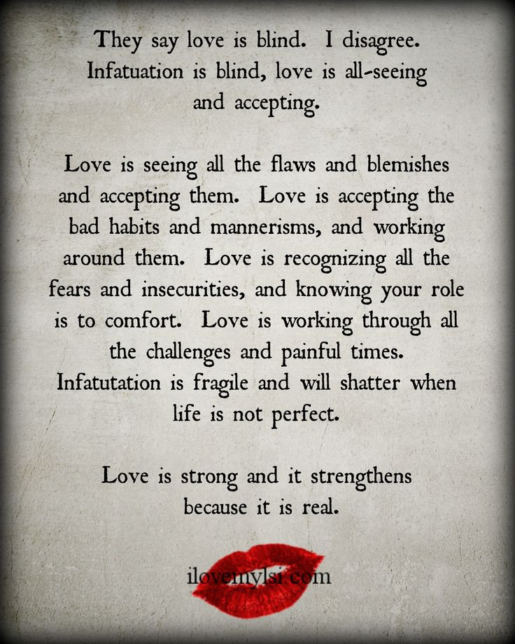 They say love is blind.  I disagree.  Infatuation is blind.  Love is all-seeing and accepting.  Love is seeing the flaws and blemishes and accepting them.  Love is accepting the bad habits and mannerisms, and working around them...  Join us for more amazing quotes on Facebook. <3 https://www.facebook.com/LoveSexIntelligence  #love #relationship #infatuation #quote