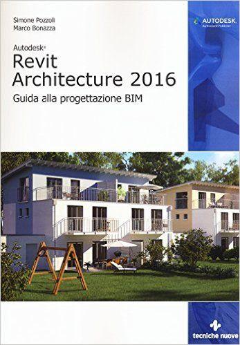 Amazon.it: Autodesk Revit Architecture 2016. Guida alla progettazione BIM - Simone Pozzoli, Marco Bonazza - Libri