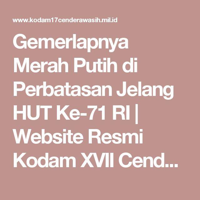 Gemerlapnya Merah Putih di Perbatasan Jelang HUT Ke-71 RI   Website Resmi Kodam XVII Cenderawasih Papua