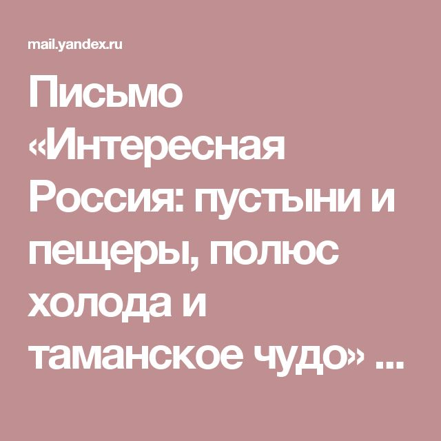 Письмо «Интересная Россия: пустыни и пещеры, полюс холода и таманское чудо» — UFS.Travel — Яндекс.Почта