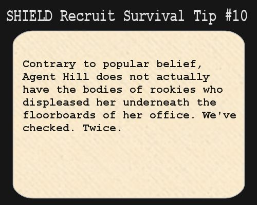 S.H.I.E.L.D. Recruit Survival Tip #10:  Contrary to popular belief, Agent Hill does not actually have the bodies of rookies who displeased her underneath the floorboards of her office. We've checked. Twice.