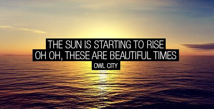 The sun is starting to rise. Oh oh, these are beautiful times. Owl City - Beautiful Times - Lyric quote