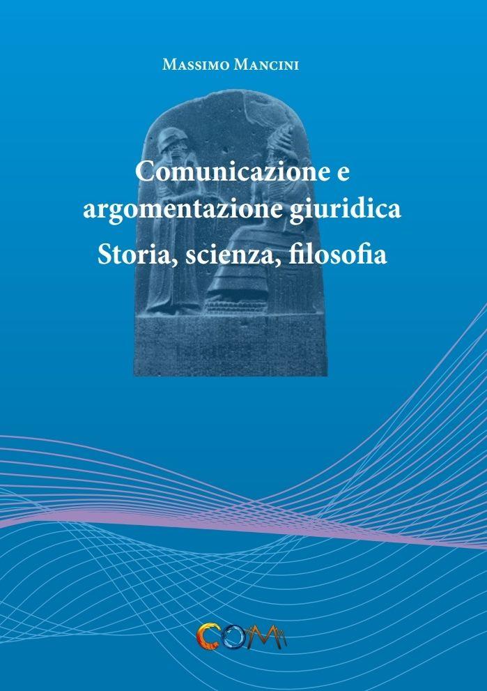 Comunicazione e  argomentazione  giuridica Storia, scienza, filosofia Autore: Massimo Mancini