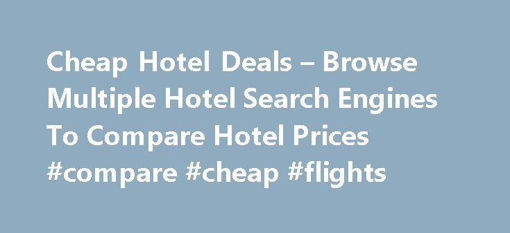 Cheap Hotel Deals – Browse Multiple Hotel Search Engines To Compare Hotel Prices #compare #cheap #flights http://cheap.remmont.com/cheap-hotel-deals-browse-multiple-hotel-search-engines-to-compare-hotel-prices-compare-cheap-flights/  #cheap flight search engines # Hotel Search – 200,000+ Hotels One of the top hotel search engines offering hotel comparison service that finds Best Hotel Deals and compare hotel prices. Once in a while, many of us will go traveling whether it is for leisure…