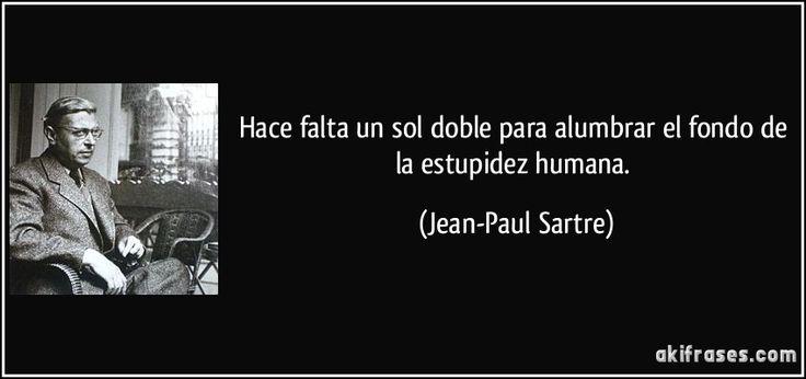 Hace falta un sol doble para alumbrar el fondo de la estupidez humana. (Jean-Paul Sartre)