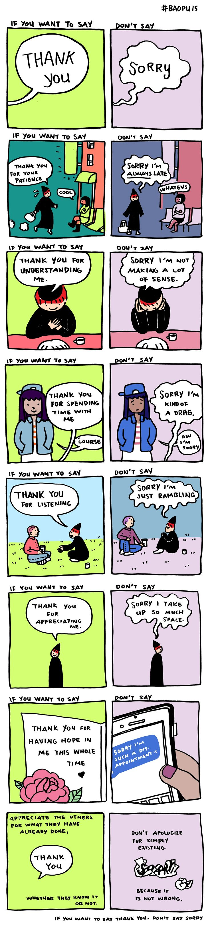 "Women (and some men) are conditioned to apologize for taking up space.  If we are anything less than 100% accommodating, we apologize.    Replacing the persistent ""I'm sorry"" with appreciation communicates gratitude for the other person, instead of unnecessarily apologizing for normal human needs."