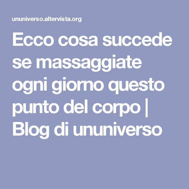 Ecco cosa succede se massaggiate ogni giorno questo punto del corpo   Blog di ununiverso