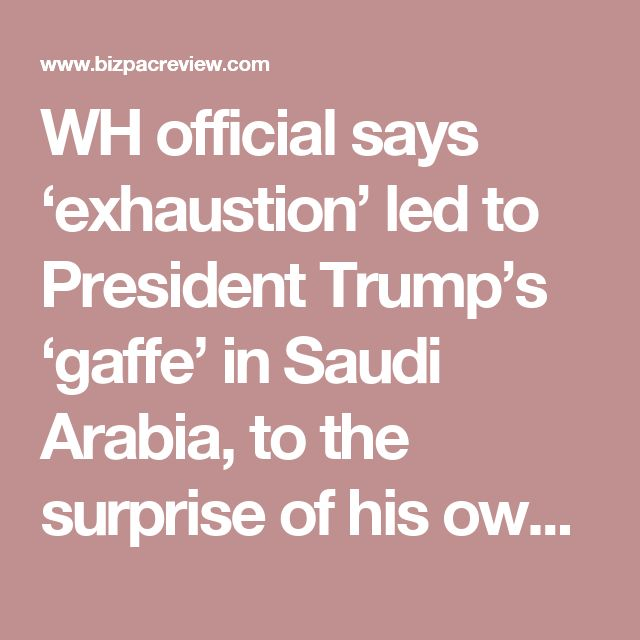 WH official says 'exhaustion' led to President Trump's 'gaffe' in Saudi Arabia, to the surprise of his own staff | Conservative News Today