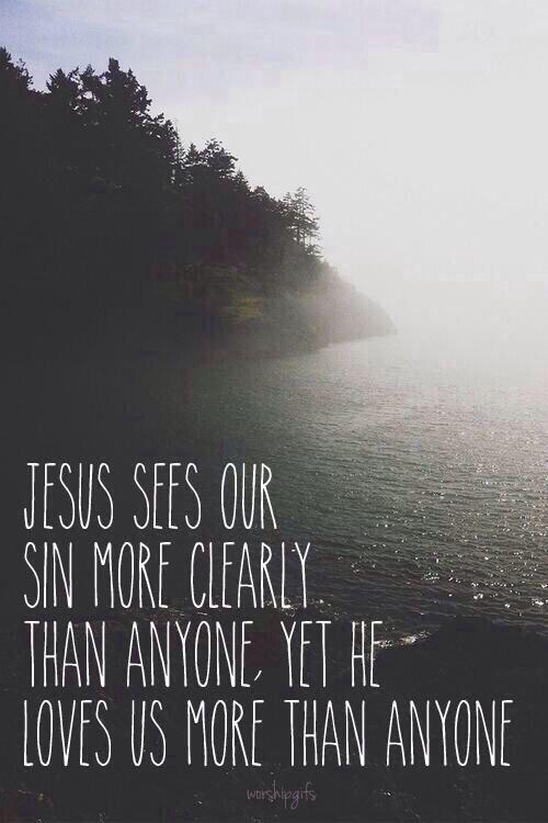 """""""Ježíš vidí náš hřích jasněji, než kdokoliv jiný,  přesto nás miluje víc, než kdokoliv jiný.."""""""