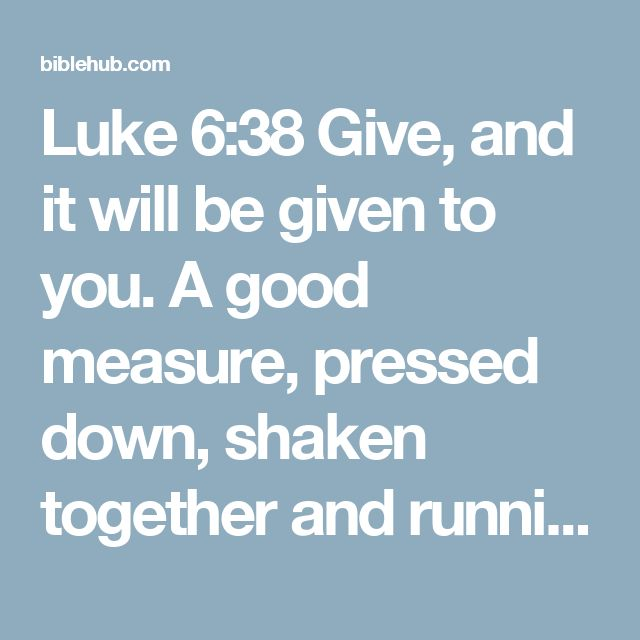 """Luke 6:38 Give, and it will be given to you. A good measure, pressed down, shaken together and running over, will be poured into your lap. For with the measure you use, it will be measured to you."""""""