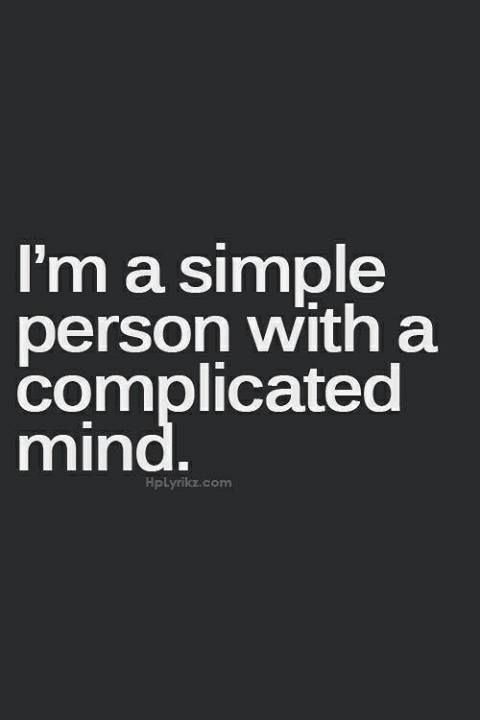 ...and some people think I'm a complicated person with a simple mind...those people will never get me.