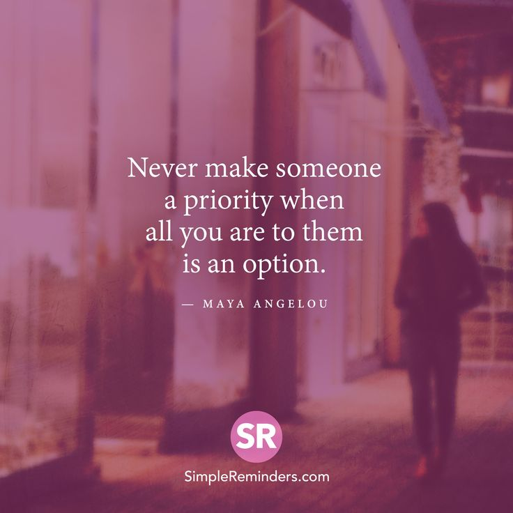 Quote by Maya Angelou: Never make someone a priority when all you are to them is an option.