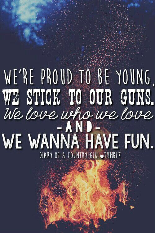 Were proud to be young. We stick to our guns. We love who we love and we wanna have fun