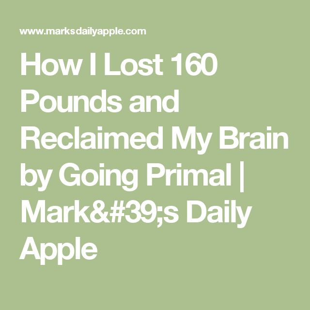 How I Lost 160 Pounds and Reclaimed My Brain by Going Primal | Mark's Daily Apple