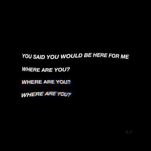 "aesthetic // ""you said you would be here for me...... where are you?  where are you?  where are you?"""