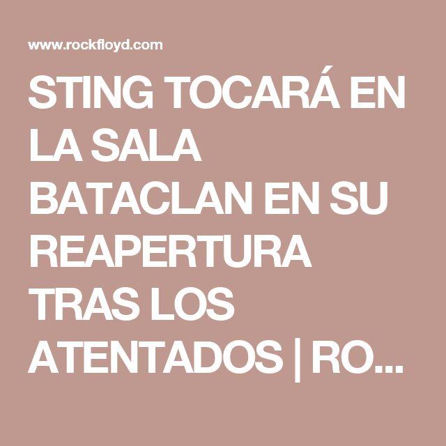 STING TOCARÁ EN LA SALA BATACLAN EN SU REAPERTURA TRAS LOS ATENTADOS   ROCKFLOYD