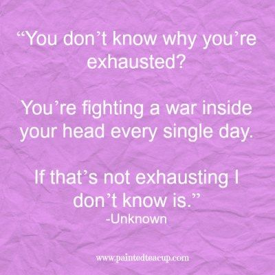 """""""You don't know why you're exhausted You're fighting a war inside your head every single day. If that's not exhausting I don't know is."""" -Unknown www.paintedteacup.com"""