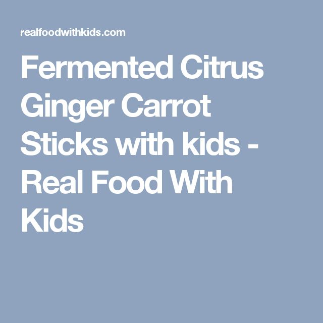 Fermented Citrus Ginger Carrot Sticks with kids - Real Food With Kids