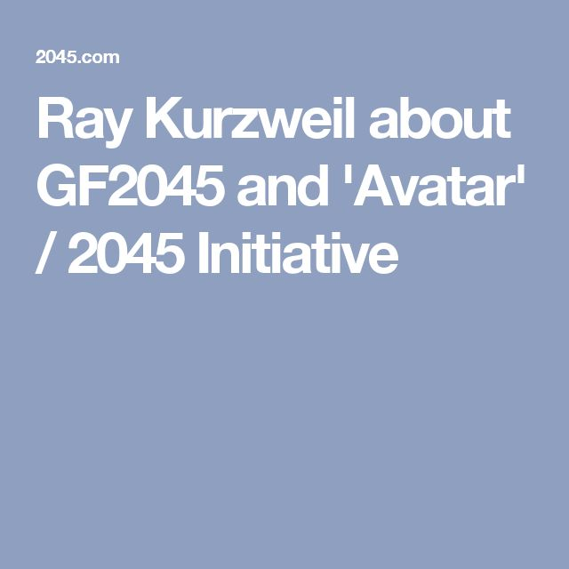 Ray Kurzweil about GF2045 and 'Avatar' / 2045 Initiative