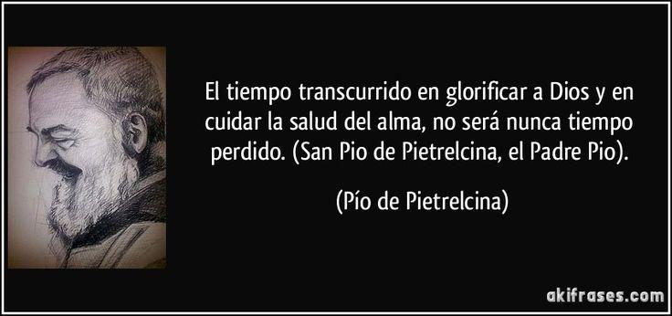 El tiempo transcurrido en glorificar a Dios y en cuidar la salud del alma, no será nunca tiempo perdido. (San Pio de Pietrelcina, el Padre Pio). (Pío de Pietrelcina)