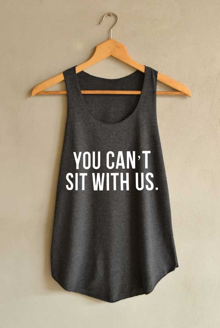You can't sit with us Shirt Mean Girl Shirts Tank Top Women Size S M L by blackpearlmaker on Etsy https://www.etsy.com/listing/199401665/you-cant-sit-with-us-shirt-mean-girl