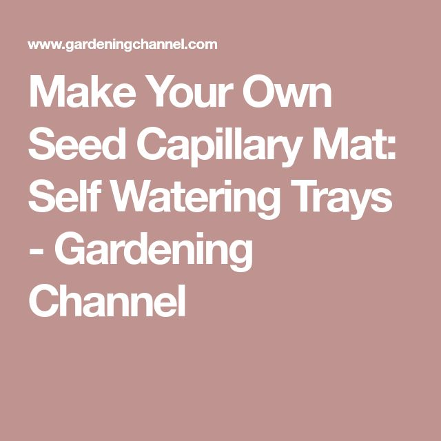 Make Your Own Seed Capillary Mat: Self Watering Trays - Gardening Channel