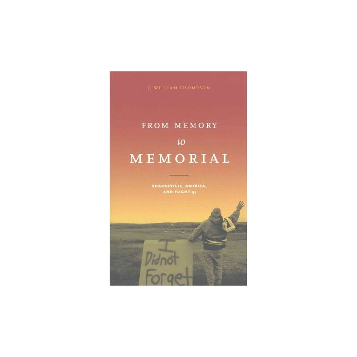 From Memory to Memorial : Shanksville, America, and Flight 93 (Paperback) (J. William Thompson)