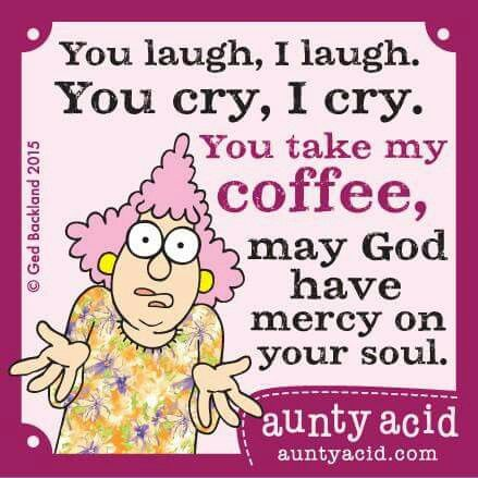 You laugh, I laugh. You cry, I cry. You take my coffee, may Hod have mercy on your soul -- aunty acid