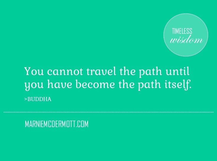 You cannot travel the path until you have become the path itself.