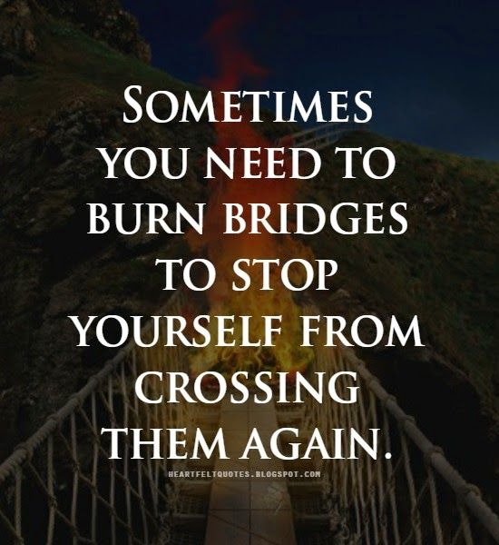 Quotes: Sometimes you need to burn bridges to stop yourself from crossing them again.