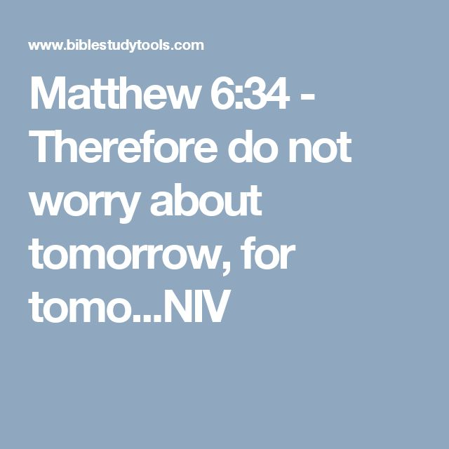 Matthew 6:34 - Therefore do not worry about tomorrow, for tomo...NIV