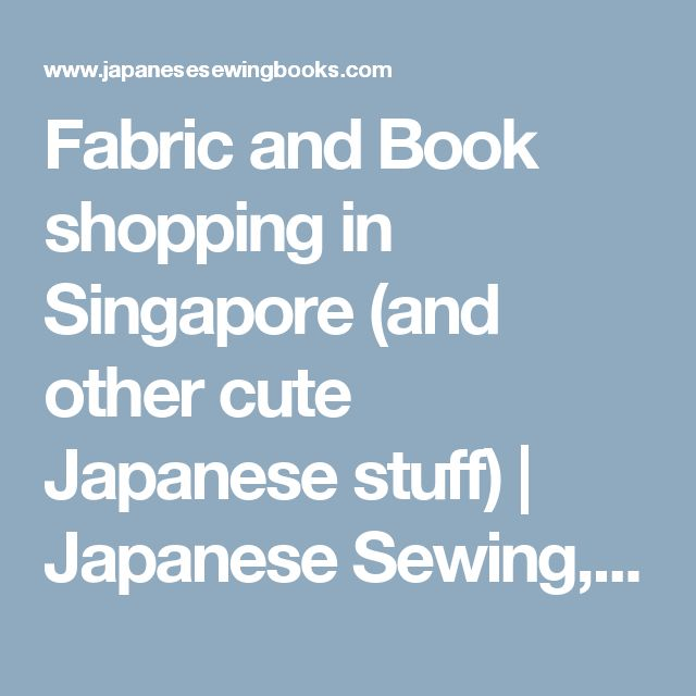 Fabric and Book shopping in Singapore (and other cute Japanese stuff) | Japanese Sewing, Pattern, Craft Books and Fabrics