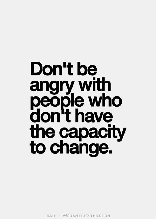 "They don't deserve to have you in their life. | ""Don't be angry with people who don't have the capacity to change."" — Unknown"