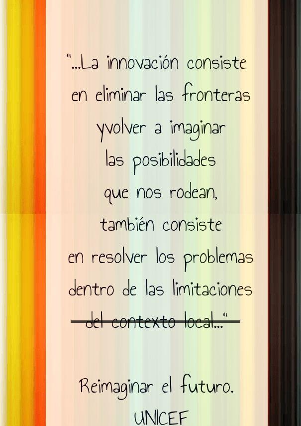 """""""...la innovación consiste en eliminar las fronteras yvolver a imaginar las posibilidades que nos rodean, también consiste en resolver los problemas dentro de las limitaciones"""