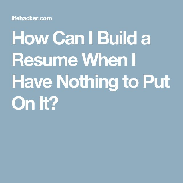how can i build a resume when i have nothing to put on it
