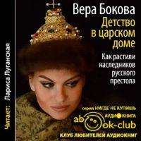 Аудиокнига Детство в царском доме Как растили наследников русского престола Вера Бокова