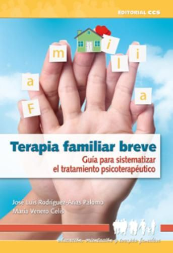 Terapia familiar breve : guía para sistematizar el tratamiento psicoterapéutico / José Luis Rodríguez-Arias, María Venero Celis
