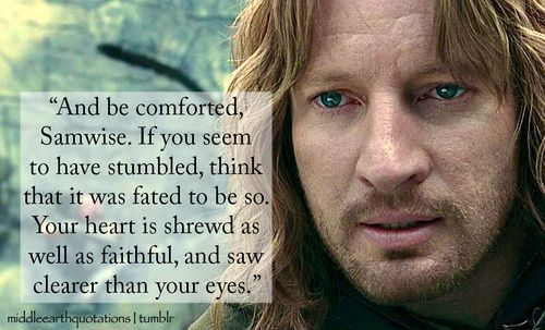 """""""And be comforted, Samwise.  If you seem to have stumbled, think that it was fated to be so.  Your heart is shrewd as well as faithful, and saw clearer than your eyes.""""   - Faramir to Sam"""