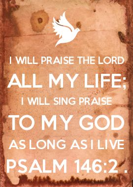 I WILL PRAISE THE LORD ALL MY LIFE; I WILL SING PRAISE TO MY GOD AS LONG AS I LIVE PSALM 146:2 .