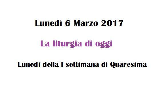 Liturgia di oggi  - Lunedì 6 Marzo 2017